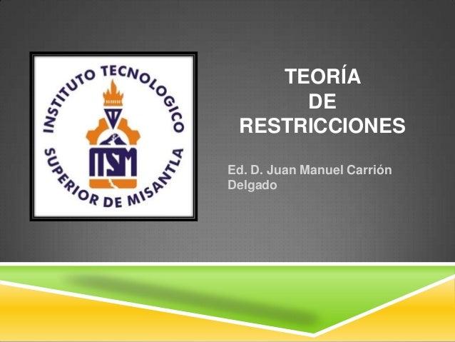 TEORÍA DE RESTRICCIONES Ed. D. Juan Manuel Carrión Delgado