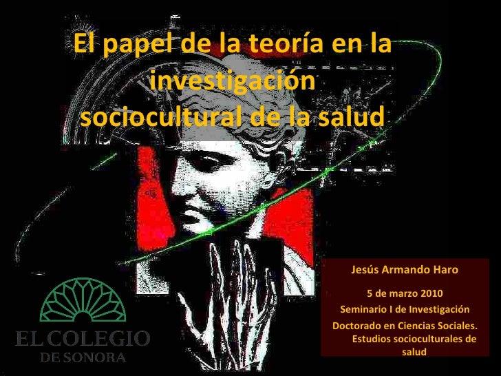 El papel de la teoría en la investigación sociocultural de la salud Jesús Armando Haro 5 de marzo 2010 Seminario I de Inve...