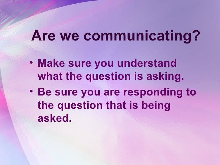 Are we communicating? <ul><li>Make sure you understand what the question is asking.  </li></ul><ul><li>Be sure you are res...