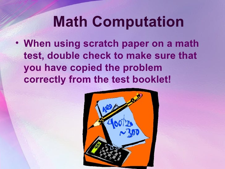 Math Computation <ul><li>When using scratch paper on a math test, double check to make sure that you have copied the probl...