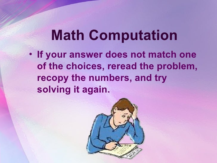 Math Computation <ul><li>If your answer does not match one of the choices, reread the problem, recopy the numbers, and try...