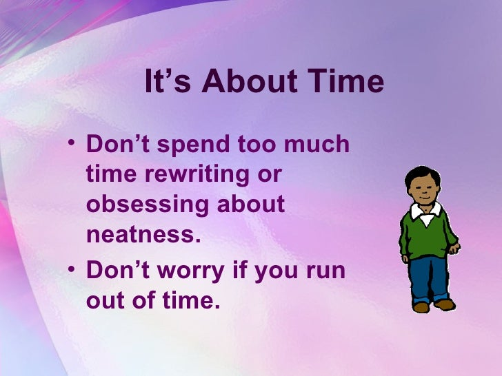 It's About Time <ul><li>Don't spend too much time rewriting or obsessing about neatness.  </li></ul><ul><li>Don't worry if...
