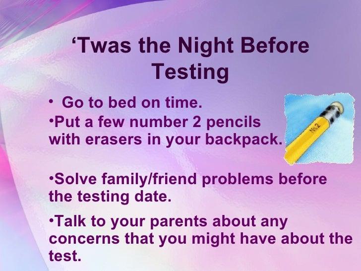 ' Twas the Night Before Testing <ul><li>Go to bed on time.  </li></ul><ul><li>Solve family/friend problems before the test...