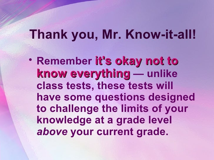 Thank you, Mr. Know-it-all! <ul><li>Remember  it's okay not to know everything  — unlike class tests, these tests will hav...