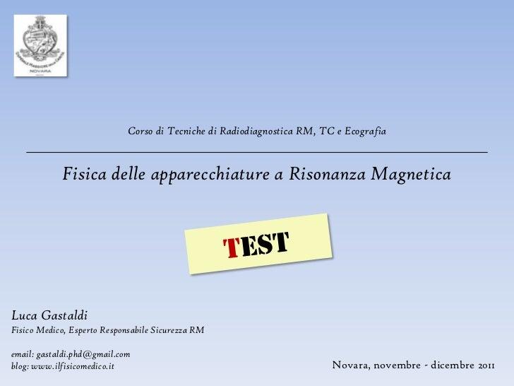 Corso di Tecniche di Radiodiagnostica RM, TC e Ecografia            Fisica delle apparecchiature a Risonanza MagneticaLuca...