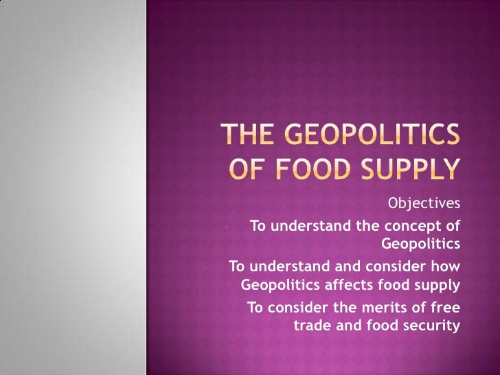 The Geopolitics of Food supply<br />Objectives<br /><ul><li>To understand the concept of Geopolitics