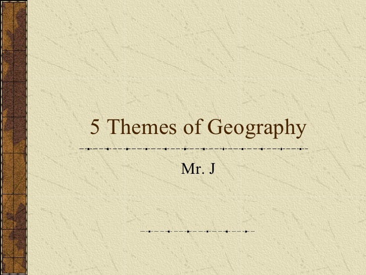 5 Themes of Geography Mr. J