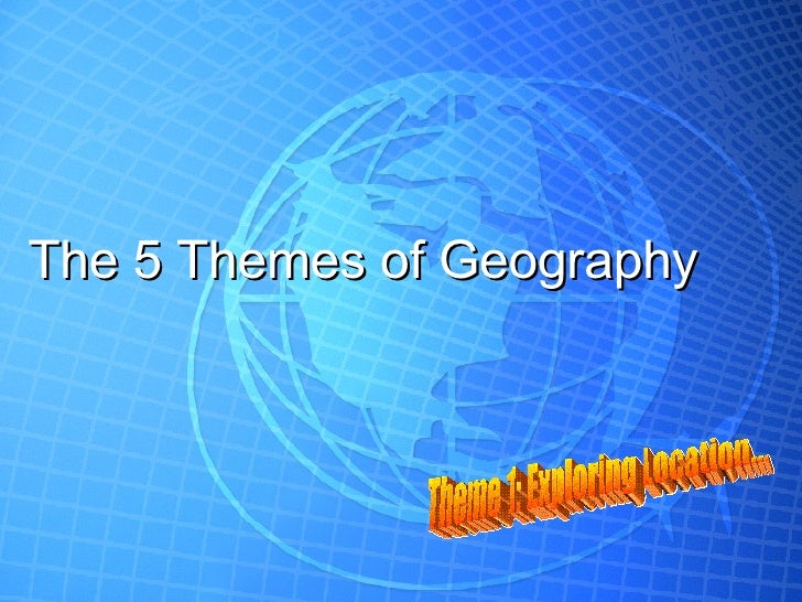 The 5 Themes of Geography Theme 1: Exploring Location...