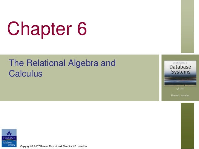 Chapter 6 The Relational Algebra and Calculus  Copyright © 2007 Ramez Elmasri and Shamkant B. Navathe