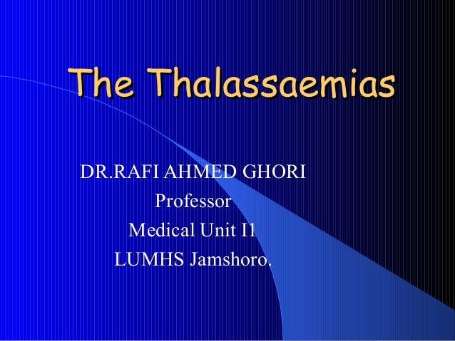 The ThalassaemiasThe ThalassaemiasDR.RAFI AHMED GHORIProfessorMedical Unit I1LUMHS Jamshoro.