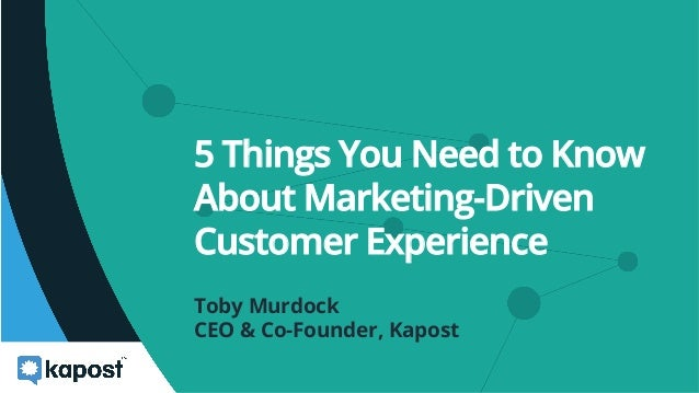 5 Things You Need to Know About Marketing-Driven Customer Experience Toby Murdock CEO & Co-Founder, Kapost