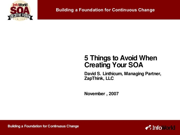 5 Things to Avoid When Creating Your SOA David S. Linthicum, Managing Partner, ZapThink, LLC November , 2007 Building a Fo...