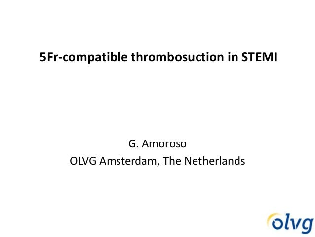 5Fr-compatible thrombosuction in STEMI G. Amoroso OLVG Amsterdam, The Netherlands