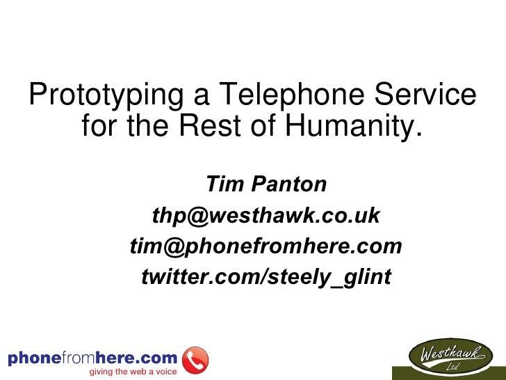 Prototyping a Telephone Service for the Rest of Humanity. <ul><ul><li>Tim Panton </li></ul></ul><ul><ul><li>[email_address...