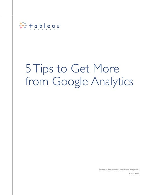 5Tips to Get More from Google Analytics Authors: Ross Perez and Brett Sheppard April 2013
