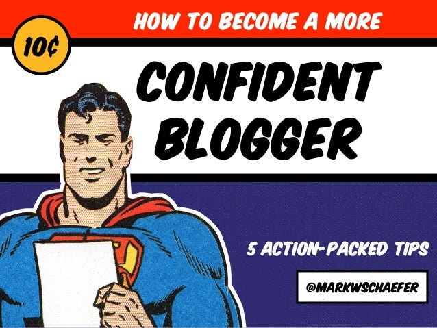CONFIDENT  BLOGGER  5 ACTION-PACKED TIPS  @markwschaefer  10¢  HOW TO BECOME A MORE