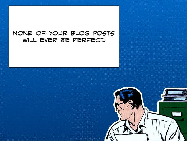 None of your blog posts  will ever be perfect.