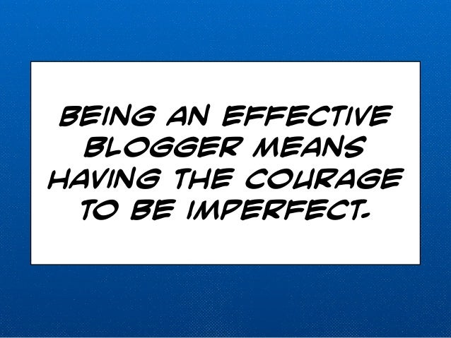 Being an effective  blogger means  having the courage  to be imperfect.