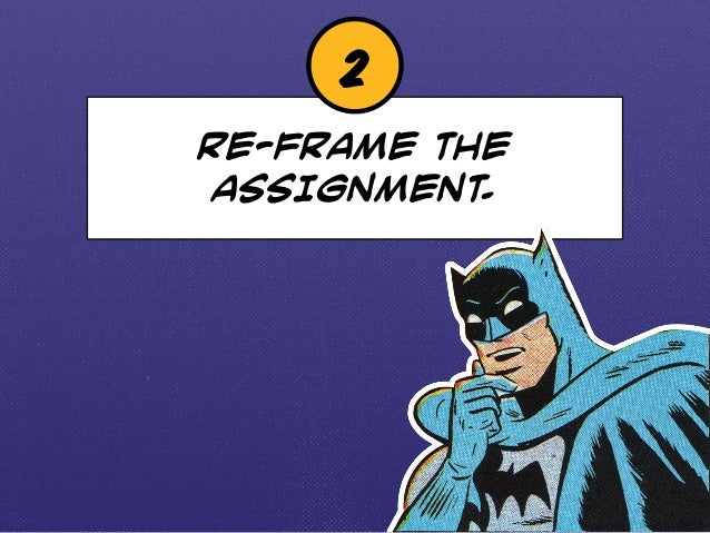 2  RE-FRAME THE  ASSIGNMENT.