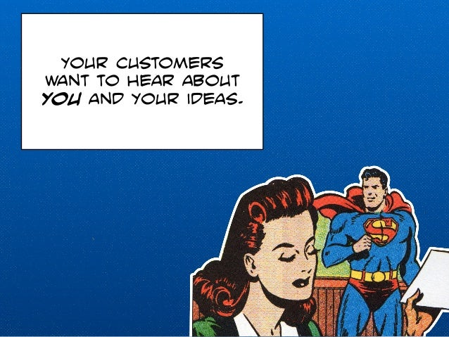 Your customers  want to hear about  you and your ideas.