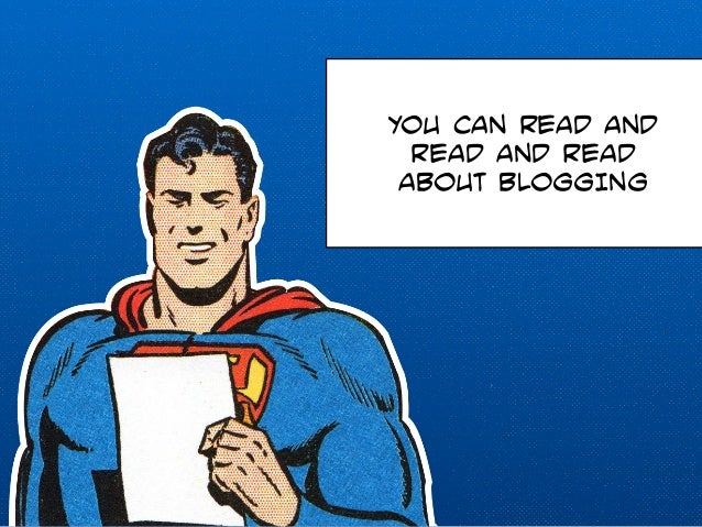 YOU CAN READ AND  READ AND READ  ABOUT BLOGGING