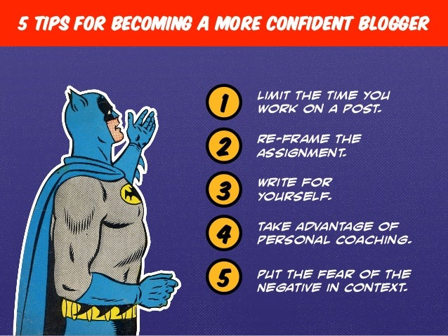 5 Tips for becoming a more confident blogger  1 Limit the time you  work on a post.  Re-frame the  Assignment.  Write for ...