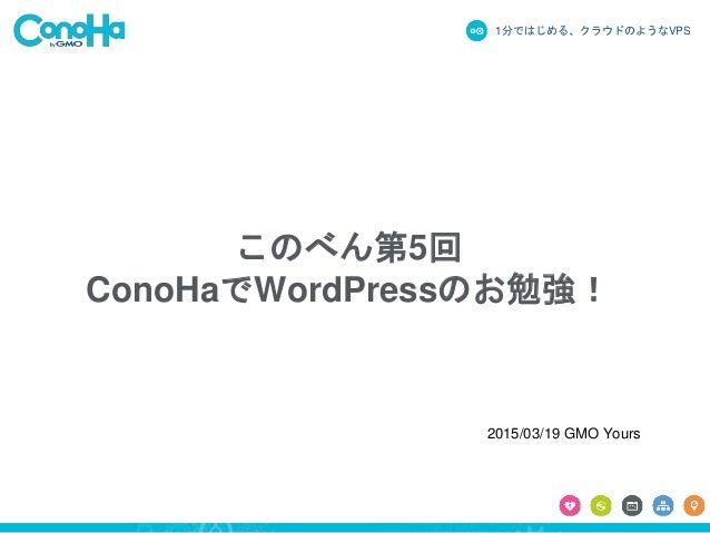 1分ではじめる、クラウドのようなVPS このべん第5回 ConoHaでWordPressのお勉強! 2015/03/19 GMO Yours