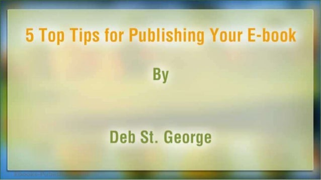 5 Top Tips for Publishing Your E-book  Bv  Deb St.  George
