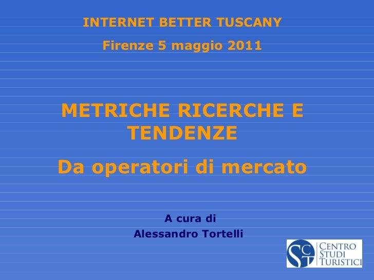 METRICHE RICERCHE E TENDENZE Da operatori di mercato A cura di Alessandro Tortelli INTERNET BETTER TUSCANY Firenze 5 maggi...