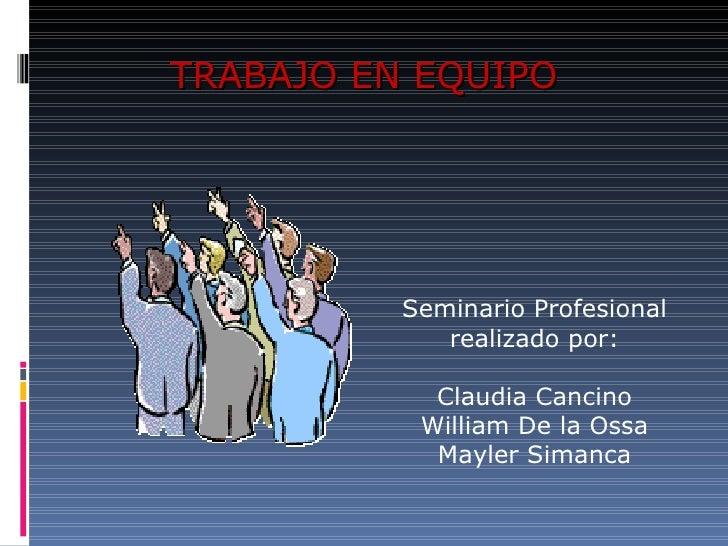 TRABAJO EN EQUIPO Seminario Profesional realizado por: Claudia Cancino William De la Ossa Mayler Simanca
