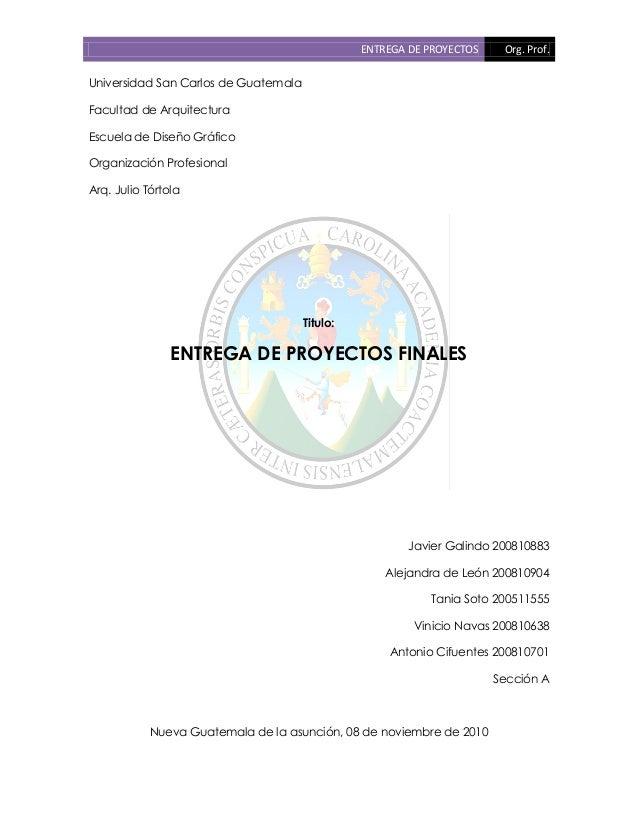 ENTREGA DE PROYECTOS Org. Prof. Universidad San Carlos de Guatemala Facultad de Arquitectura Escuela de Diseño Gráfico Org...