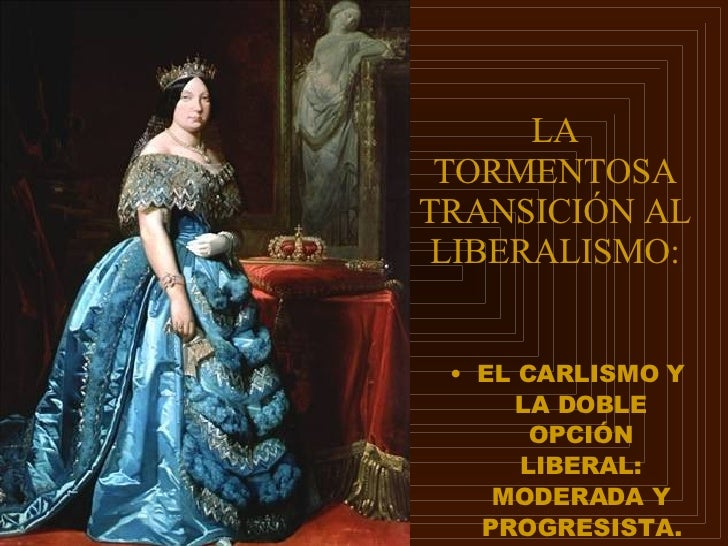 LA TORMENTOSA TRANSICIÓN AL LIBERALISMO: <ul><li>EL CARLISMO Y LA DOBLE OPCIÓN LIBERAL: MODERADA Y PROGRESISTA. </li></ul>