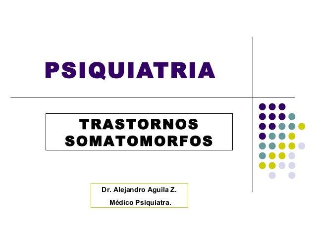 PSIQUIATRIA  TRASTORNOS SOMATOMORFOS   Dr. Alejandro Aguila Z.     Médico Psiquiatra.