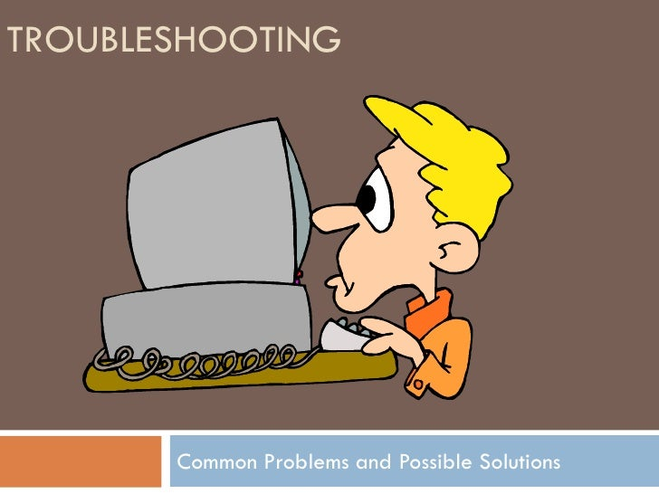 TROUBLESHOOTING       Common Problems and Possible Solutions