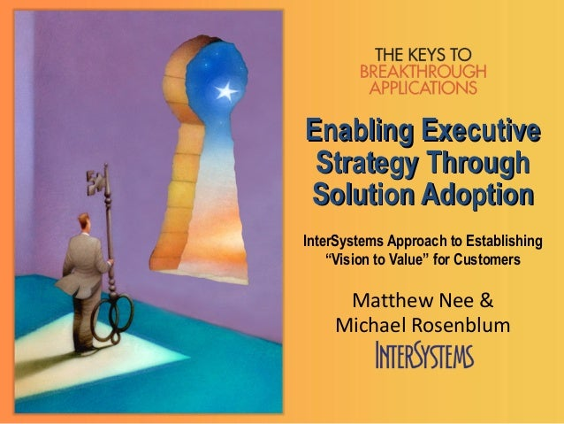 """Enabling Executive Strategy ThroughSolution AdoptionInterSystems Approach to Establishing    """"Vision to Value"""" for Custome..."""