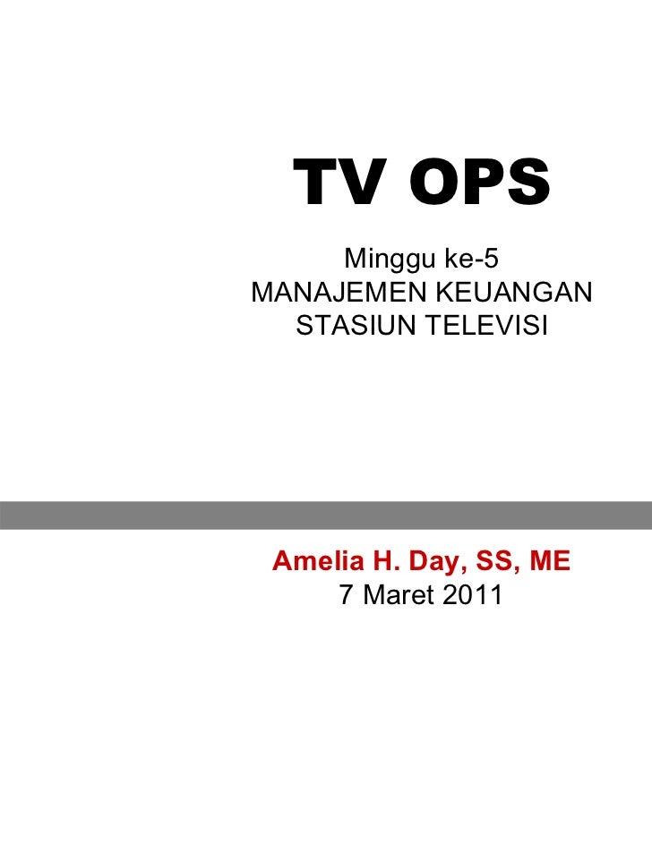 TV OPS     Minggu ke-5MANAJEMEN KEUANGAN  STASIUN TELEVISI Amelia H. Day, SS, ME     7 Maret 2011                         1