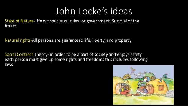 John Locke's ideas State of Nature- life without laws, rules, or government. Survival of the fittest Natural rights-All pe...