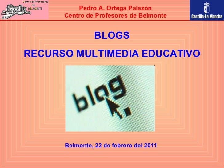 BLOGS RECURSO MULTIMEDIA EDUCATIVO Pedro A. Ortega Palazón Centro de Profesores de Belmonte Belmonte, 22 de febrero del 2011