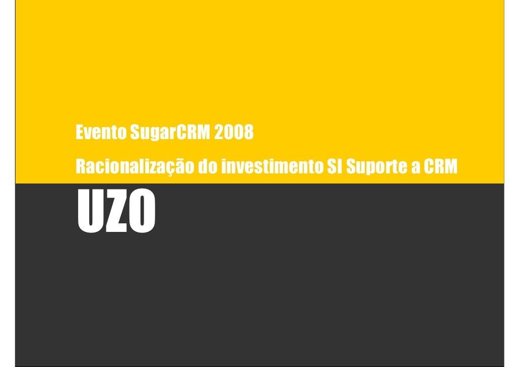 Evento SugarCRM 2008 Racionalização do investimento SI Suporte a CRM   UZO