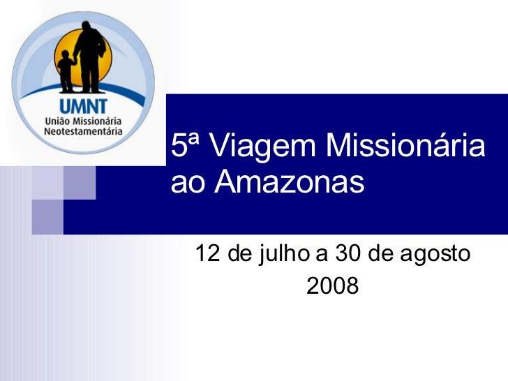 5ª Viagem Missionária ao Amazonas 12 de julho a 30 de agosto 2008