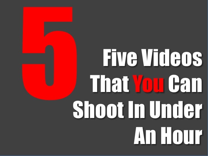 5<br />Five Videos<br />That You Can<br />Shoot In Under<br />An Hour<br />