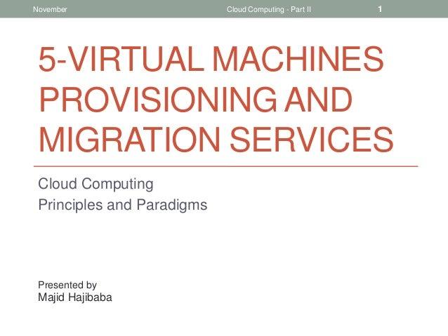 November  Cloud Computing - Part II  1  5-VIRTUAL MACHINES PROVISIONING AND MIGRATION SERVICES Cloud Computing Principles ...