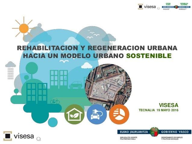 REHABILITACION Y REGENERACION URBANA HACIA UN MODELO URBANO SOSTENIBLE VISESA TECNALIA 19 MAYO 2016