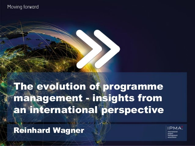 We are IPMA 1 ® The evolution of programme management - insights from an international perspective Reinhard Wagner