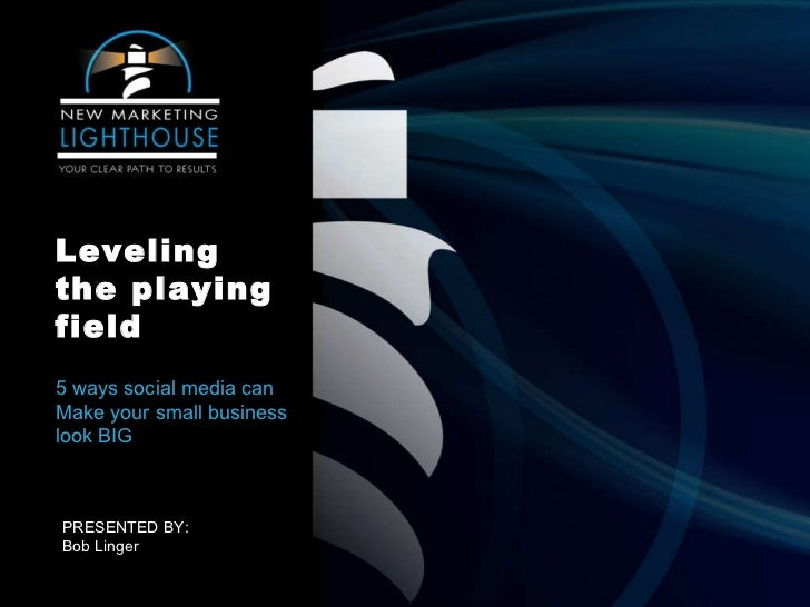 Leveling the playing field 5 ways social media can Make your small business look BIG  PRESENTED BY: Bob Linger
