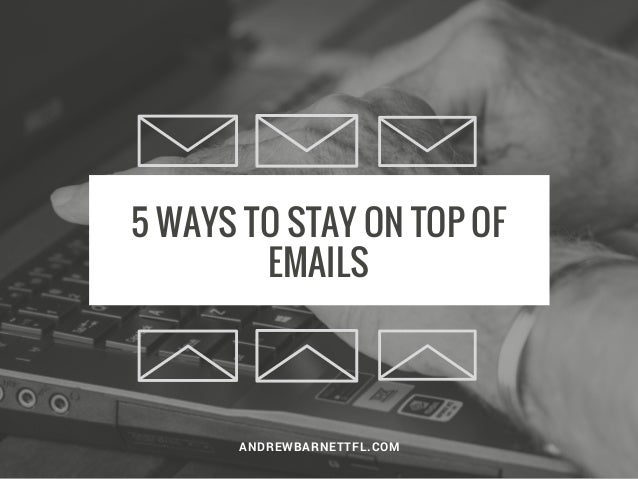 5 WAYS TO STAY ON TOP OF EMAILS ANDREWBARNETTFL.COM