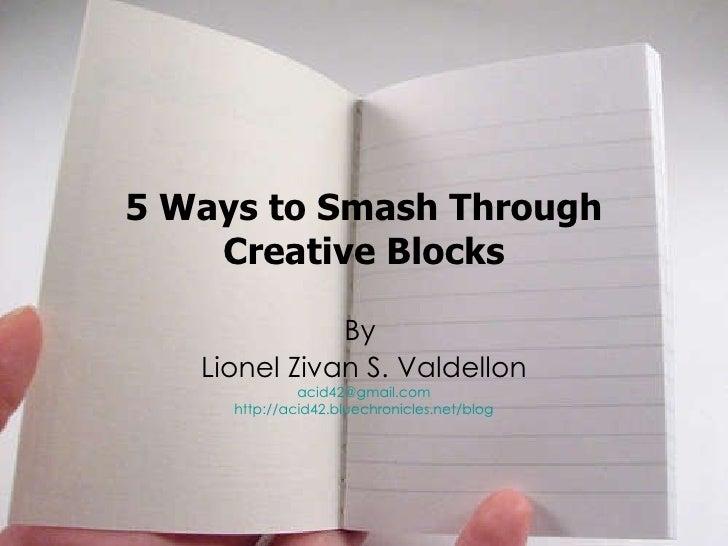 5 Ways to Smash Through Creative Blocks By  Lionel Zivan S. Valdellon [email_address] http://acid42.bluechronicles.net/blog