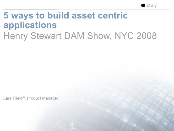 5 ways to build asset centric applications Henry Stewart DAM Show, NYC 2008     Lars Trieloff, Product Manager            ...