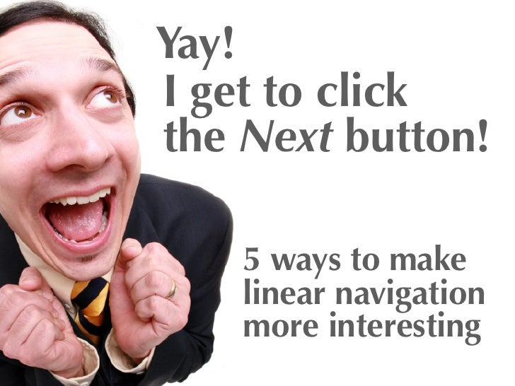 Yay!I get to clickthe Next button!    5 ways to make    linear navigation    more interesting
