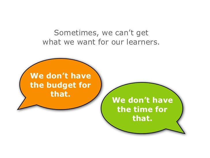 Sometimes, we can't get   what we want for our learners.    We don't have the budget for      that.                    We ...